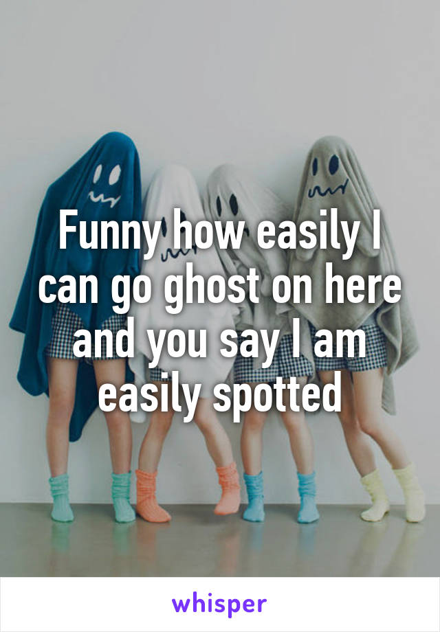 Funny how easily I can go ghost on here and you say I am easily spotted
