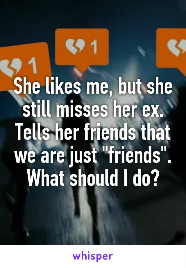 """She likes me, but she still misses her ex. Tells her friends that we are just """"friends"""". What should I do?"""