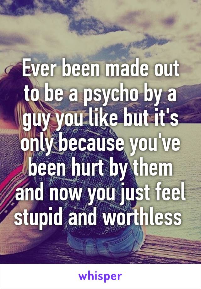 Ever been made out to be a psycho by a guy you like but it's only because you've been hurt by them and now you just feel stupid and worthless