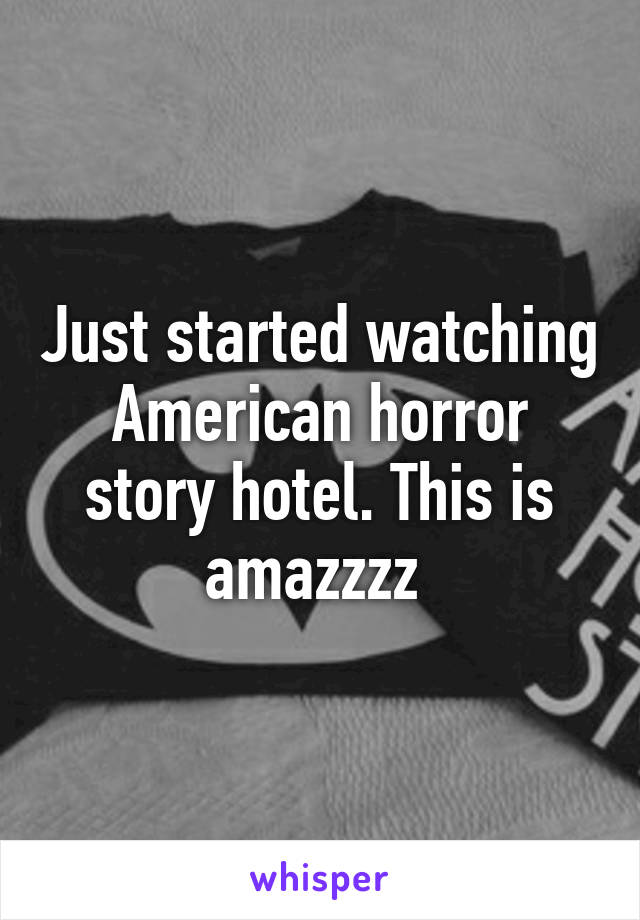Just started watching American horror story hotel. This is amazzzz