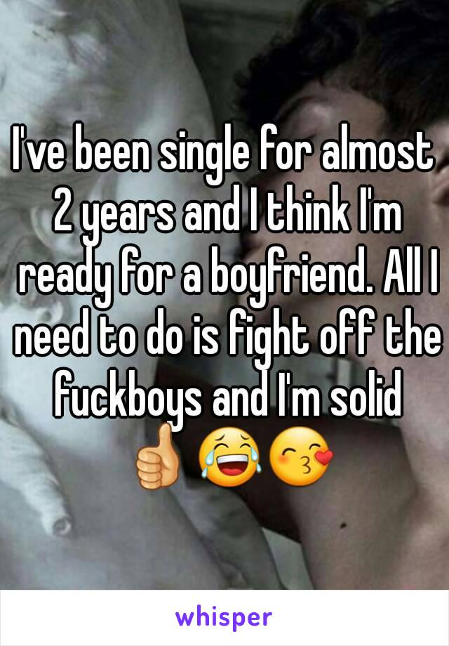 I've been single for almost 2 years and I think I'm ready for a boyfriend. All I need to do is fight off the fuckboys and I'm solid 👍😂😙