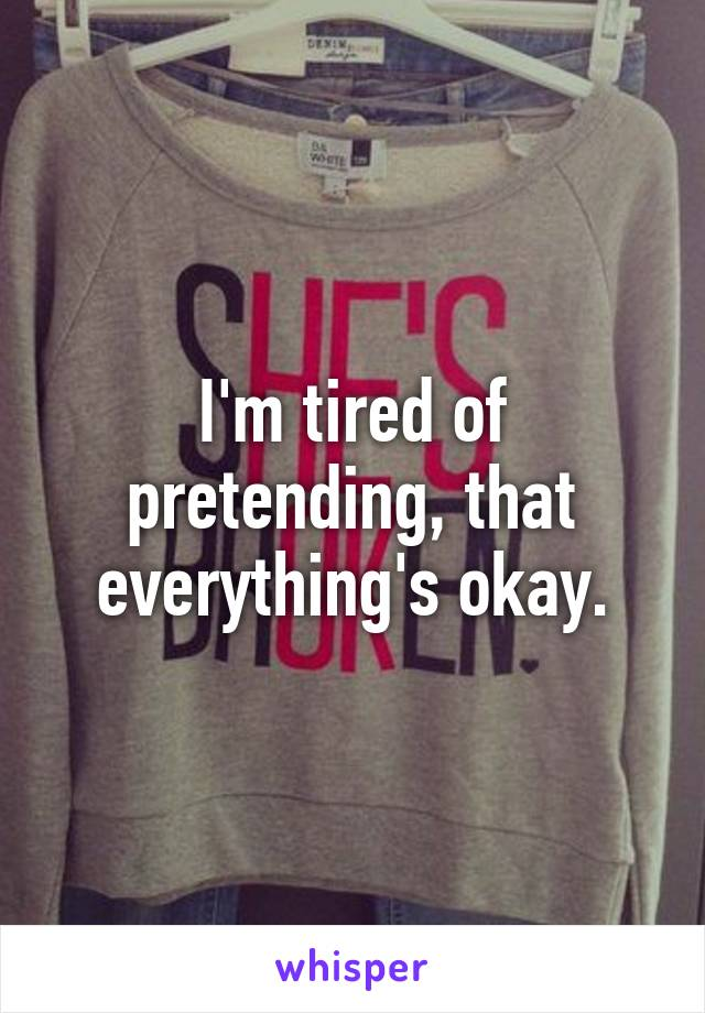I'm tired of pretending, that everything's okay.