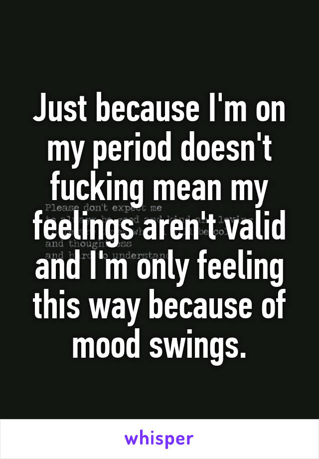 Just because I'm on my period doesn't fucking mean my feelings aren't valid and I'm only feeling this way because of mood swings.