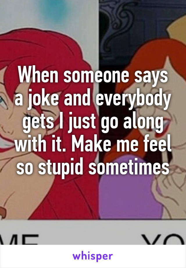 When someone says a joke and everybody gets I just go along with it. Make me feel so stupid sometimes