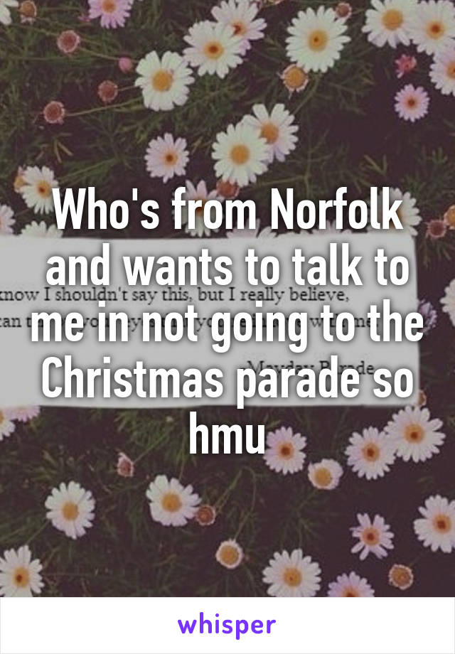 Who's from Norfolk and wants to talk to me in not going to the Christmas parade so hmu