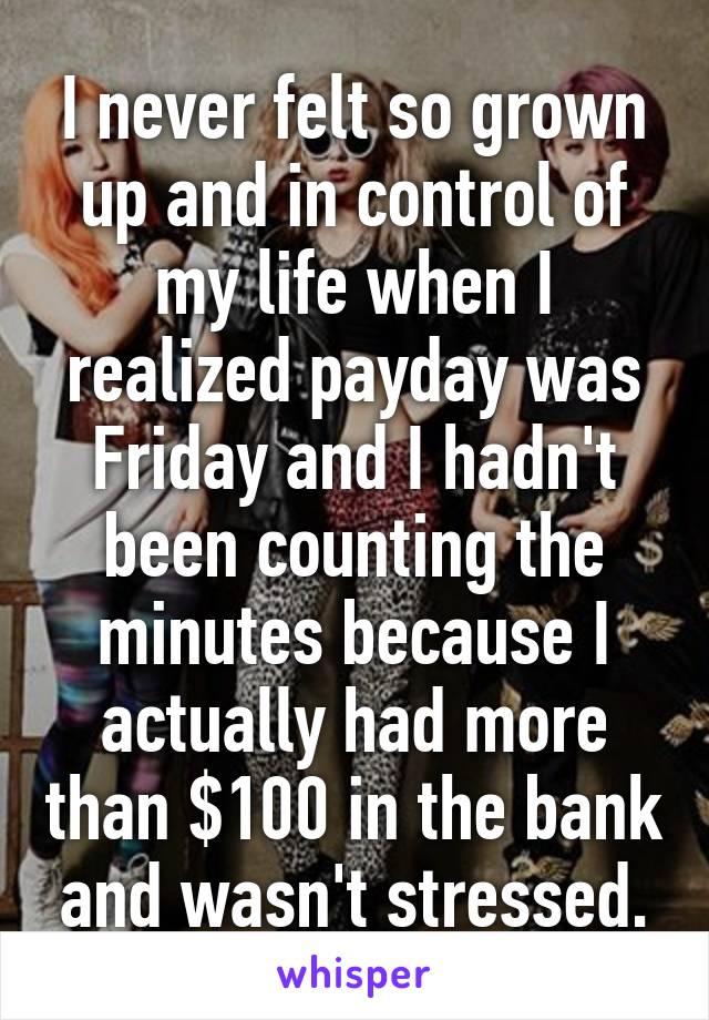 I never felt so grown up and in control of my life when I realized payday was Friday and I hadn't been counting the minutes because I actually had more than $100 in the bank and wasn't stressed.