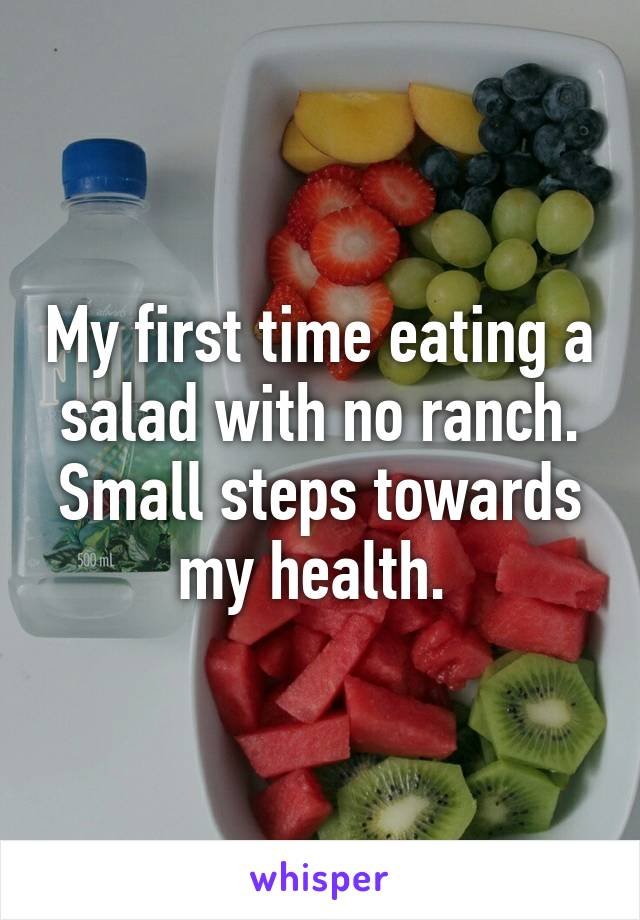 My first time eating a salad with no ranch. Small steps towards my health.