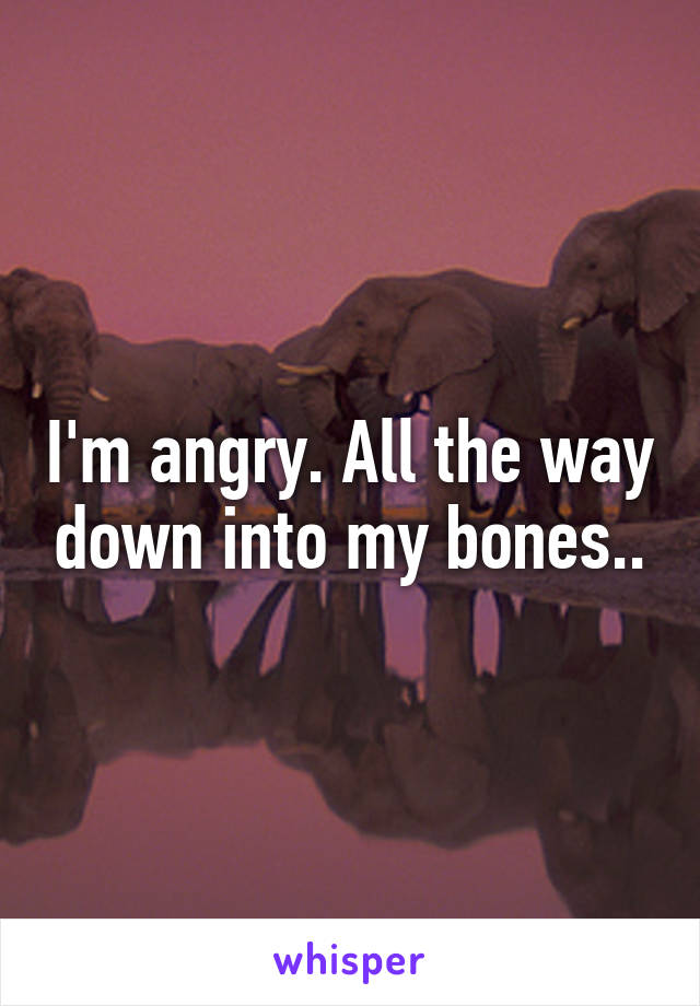 I'm angry. All the way down into my bones..