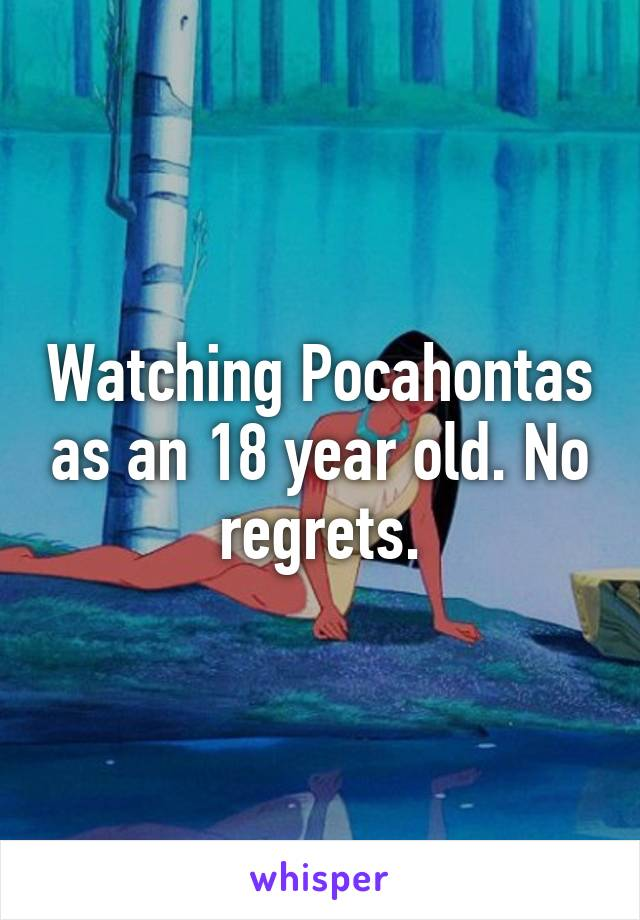 Watching Pocahontas as an 18 year old. No regrets.