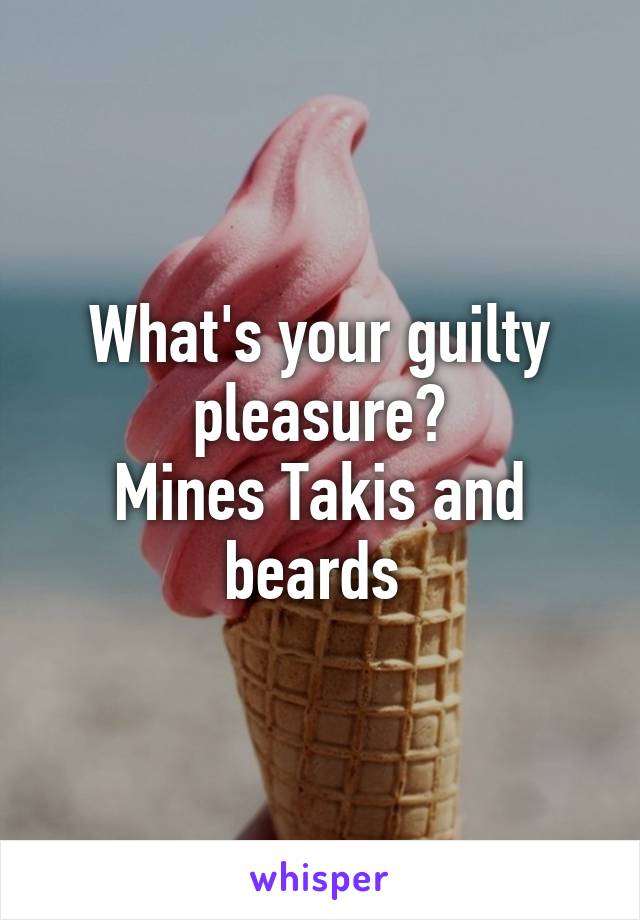 What's your guilty pleasure? Mines Takis and beards
