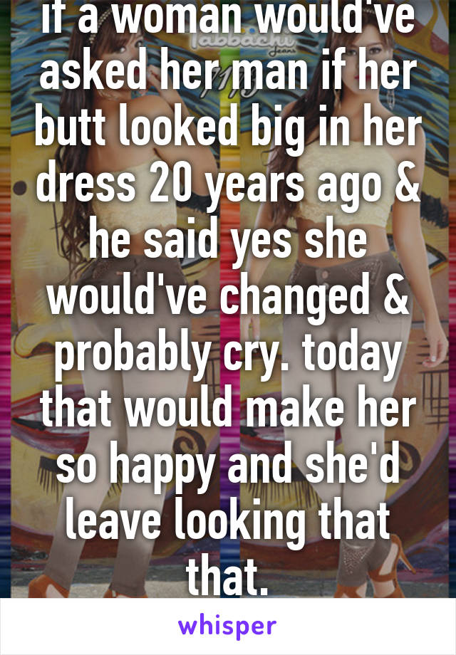 if a woman would've asked her man if her butt looked big in her dress 20 years ago & he said yes she would've changed & probably cry. today that would make her so happy and she'd leave looking that that. times have changed