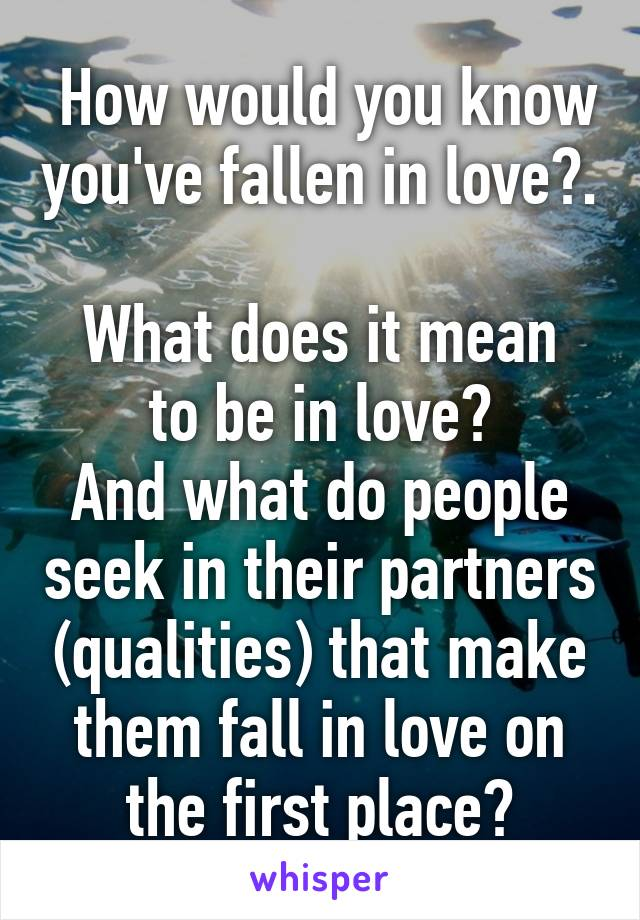 How would you know you've fallen in love?.  What does it mean to be in love? And what do people seek in their partners (qualities) that make them fall in love on the first place?