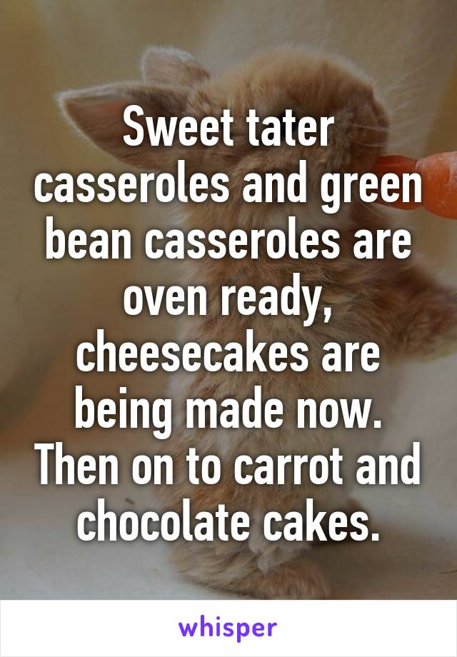 Sweet tater casseroles and green bean casseroles are oven ready, cheesecakes are being made now. Then on to carrot and chocolate cakes.