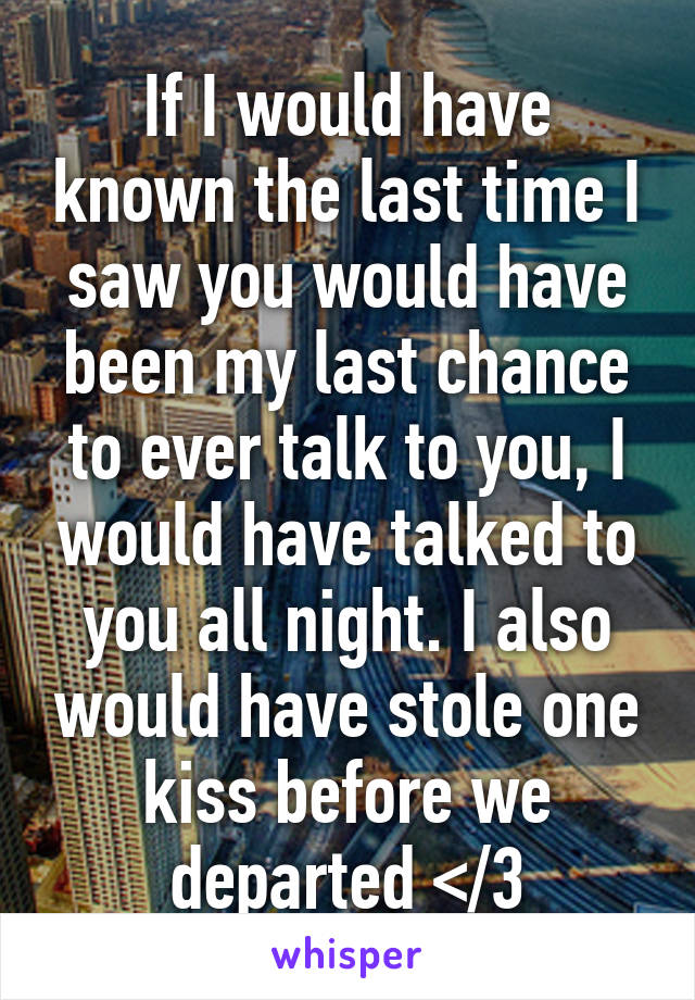 If I would have known the last time I saw you would have been my last chance to ever talk to you, I would have talked to you all night. I also would have stole one kiss before we departed </3