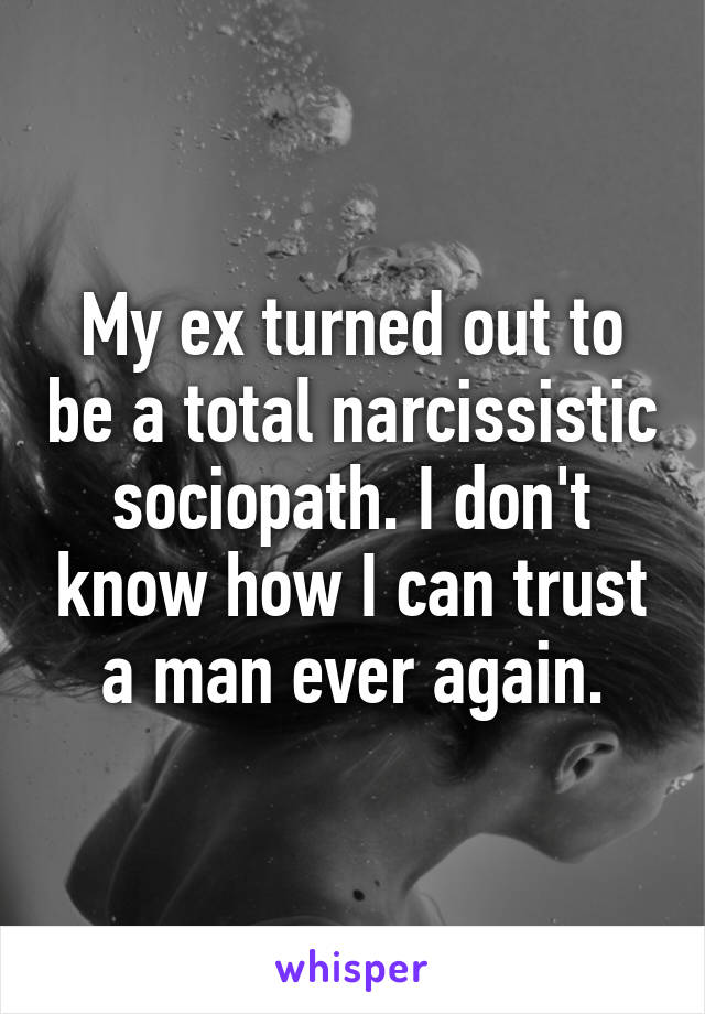 My ex turned out to be a total narcissistic sociopath. I don't know how I can trust a man ever again.