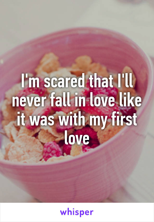 I'm scared that I'll never fall in love like it was with my first love