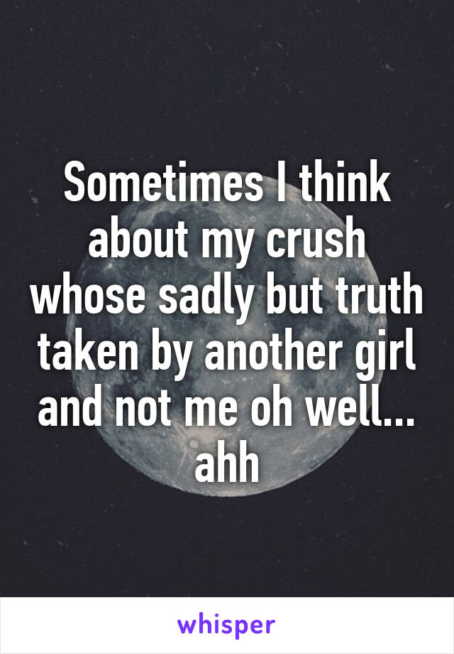 Sometimes I think about my crush whose sadly but truth taken by another girl and not me oh well... ahh