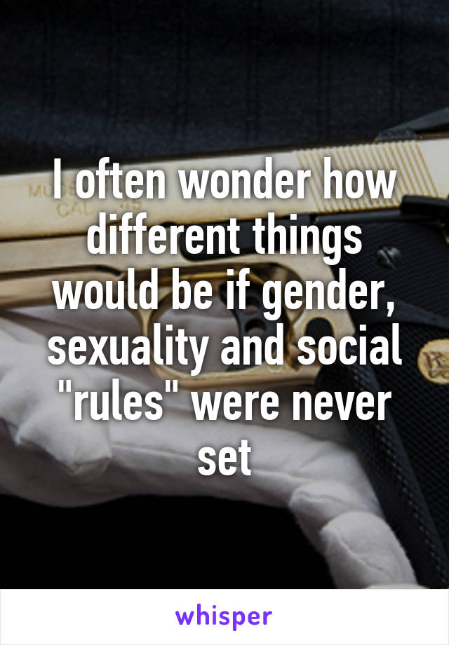 """I often wonder how different things would be if gender, sexuality and social """"rules"""" were never set"""