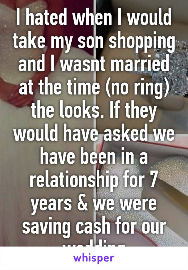 I hated when I would take my son shopping and I wasnt married at the time (no ring) the looks. If they would have asked we have been in a relationship for 7 years & we were saving cash for our wedding