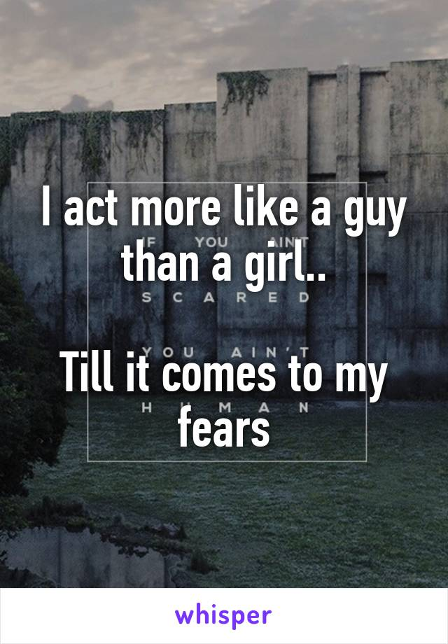 I act more like a guy than a girl..  Till it comes to my fears