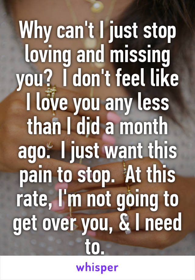 Why can't I just stop loving and missing you?  I don't feel like I love you any less than I did a month ago.  I just want this pain to stop.  At this rate, I'm not going to get over you, & I need to.