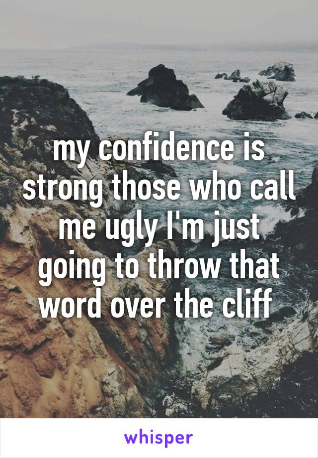 my confidence is strong those who call me ugly I'm just going to throw that word over the cliff