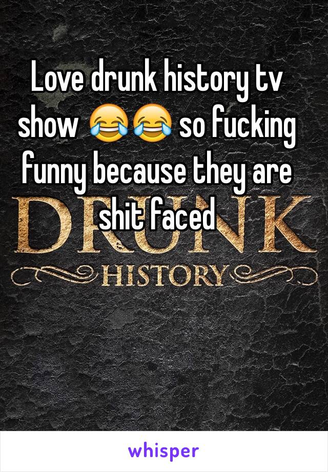 Love drunk history tv show 😂😂 so fucking funny because they are shit faced