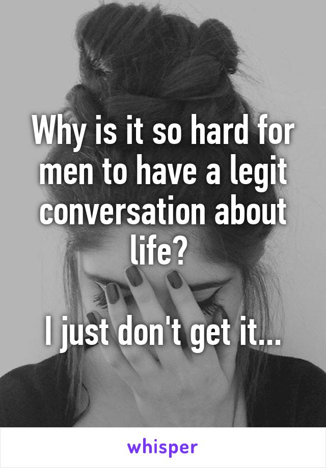 Why is it so hard for men to have a legit conversation about life?   I just don't get it...