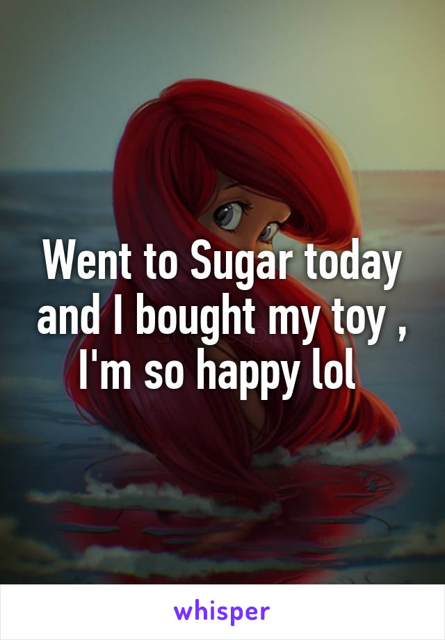 Went to Sugar today and I bought my toy , I'm so happy lol