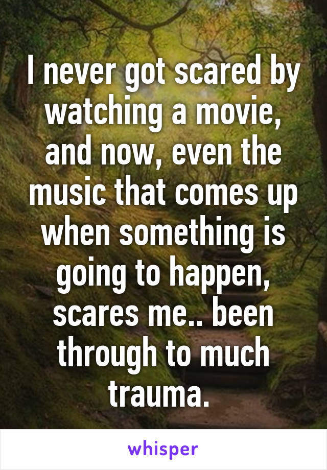 I never got scared by watching a movie, and now, even the music that comes up when something is going to happen, scares me.. been through to much trauma.