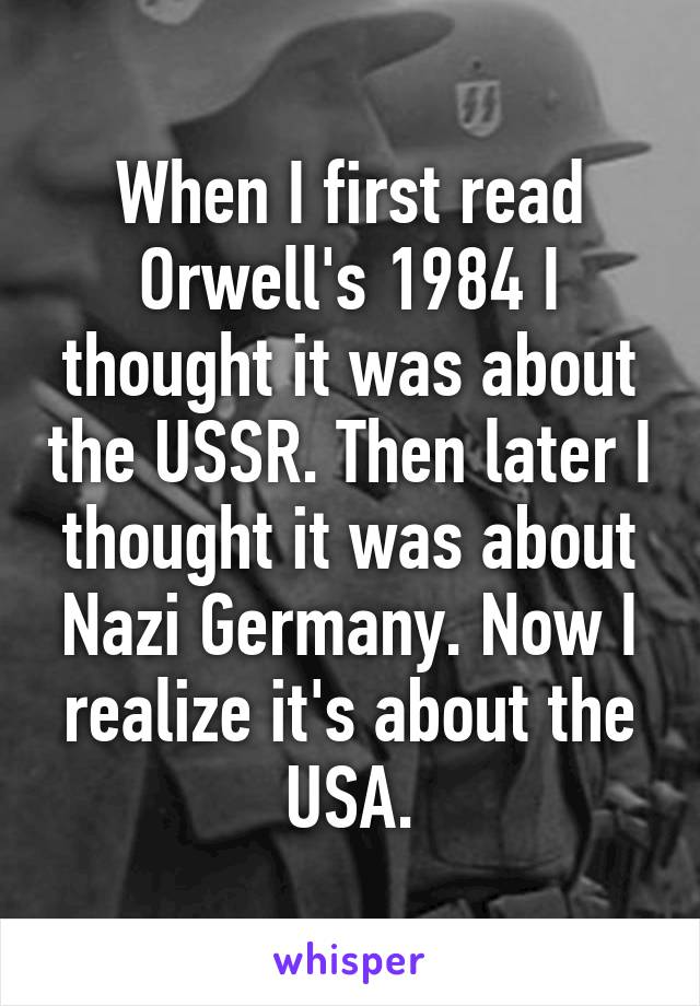 When I first read Orwell's 1984 I thought it was about the USSR. Then later I thought it was about Nazi Germany. Now I realize it's about the USA.