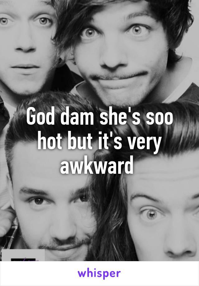 God dam she's soo hot but it's very awkward