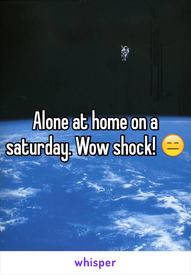 Alone at home on a saturday. Wow shock! 😑