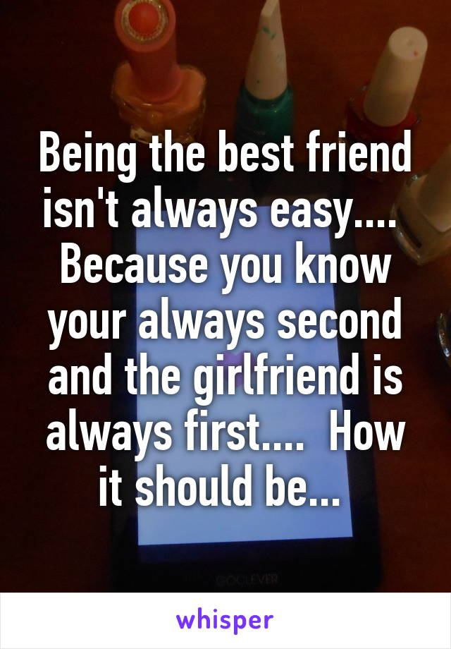 Being the best friend isn't always easy....  Because you know your always second and the girlfriend is always first....  How it should be...