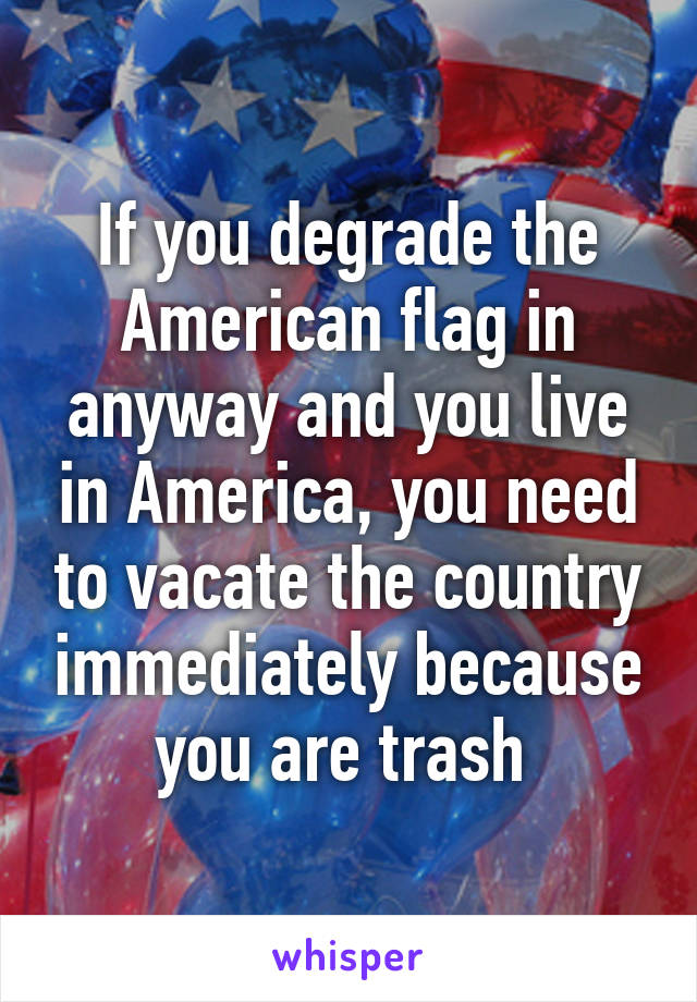 If you degrade the American flag in anyway and you live in America, you need to vacate the country immediately because you are trash
