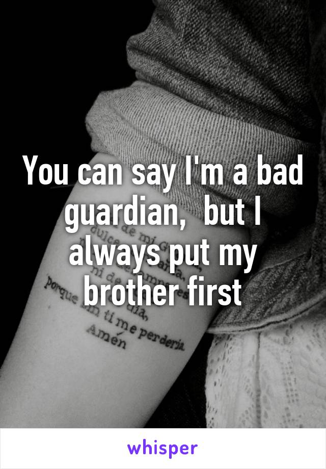 You can say I'm a bad guardian,  but I always put my brother first
