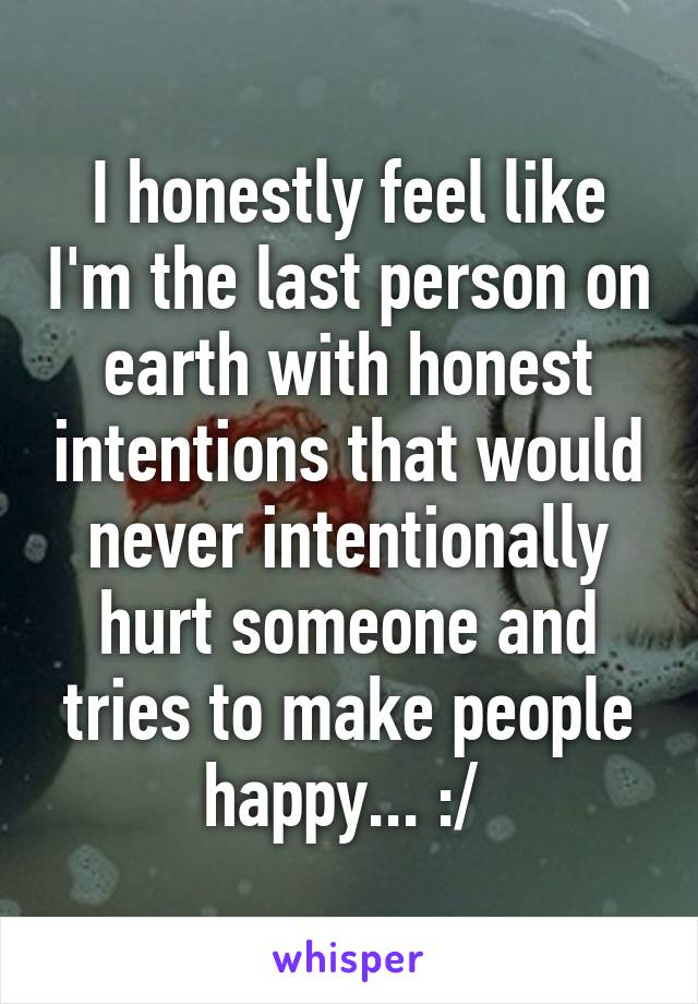 I honestly feel like I'm the last person on earth with honest intentions that would never intentionally hurt someone and tries to make people happy... :/