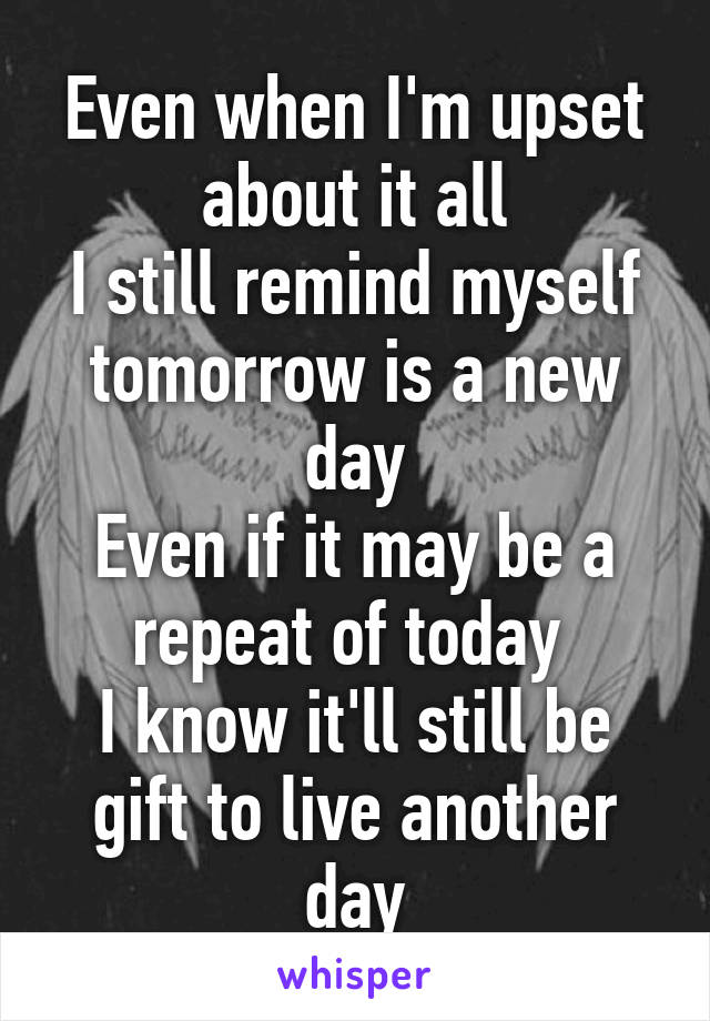 Even when I'm upset about it all I still remind myself tomorrow is a new day Even if it may be a repeat of today  I know it'll still be gift to live another day
