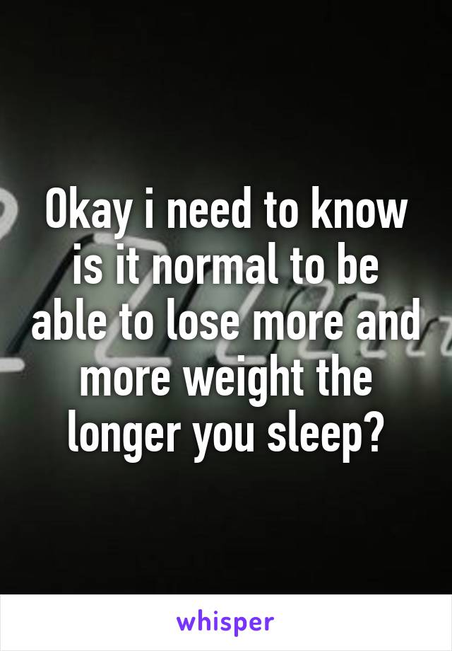 Okay i need to know is it normal to be able to lose more and more weight the longer you sleep?