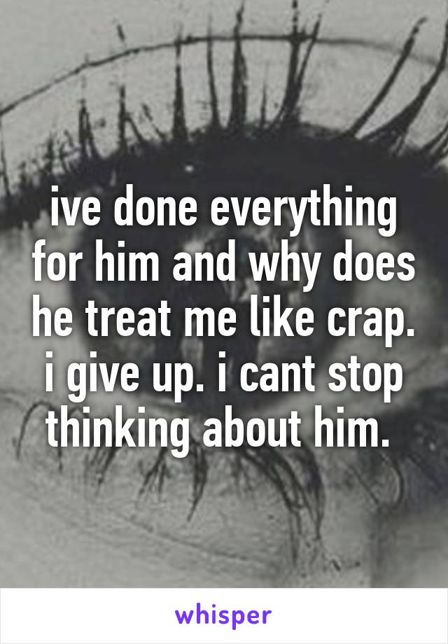 ive done everything for him and why does he treat me like crap. i give up. i cant stop thinking about him.