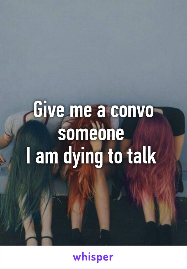 Give me a convo someone  I am dying to talk