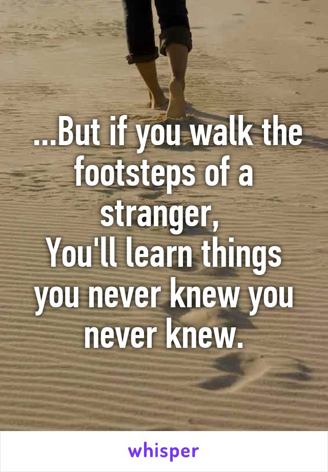 ...But if you walk the footsteps of a stranger,  You'll learn things you never knew you never knew.