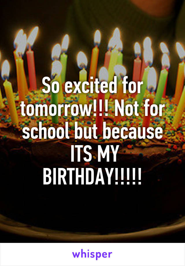 So excited for tomorrow!!! Not for school but because  ITS MY BIRTHDAY!!!!!