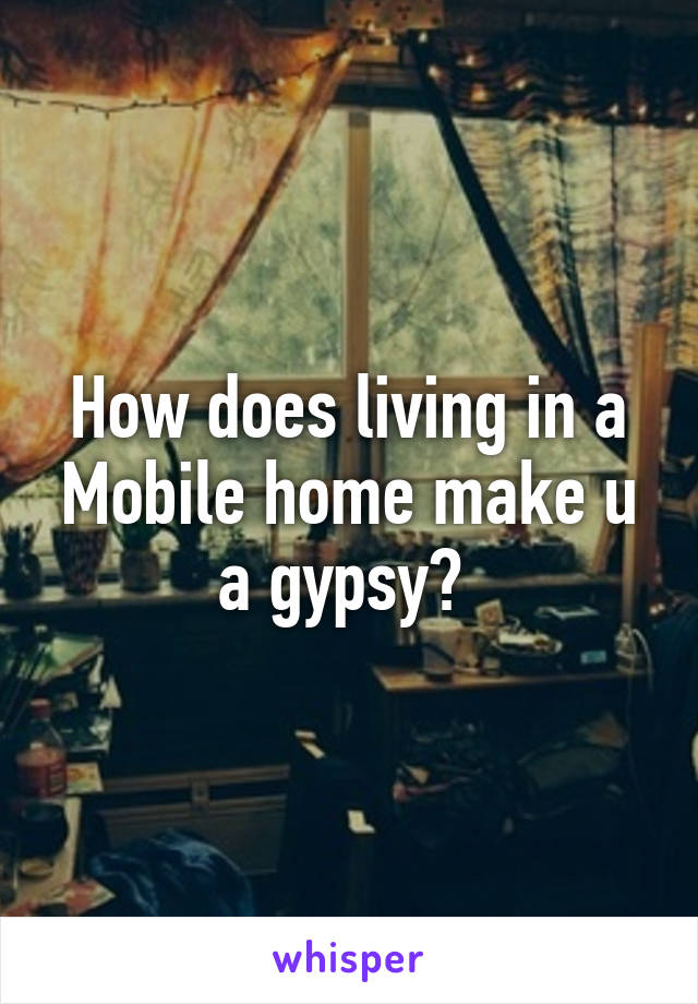 How does living in a Mobile home make u a gypsy?