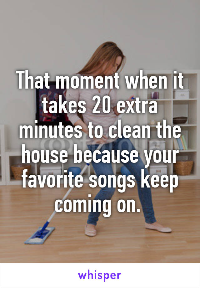 That moment when it takes 20 extra minutes to clean the house because your favorite songs keep coming on.