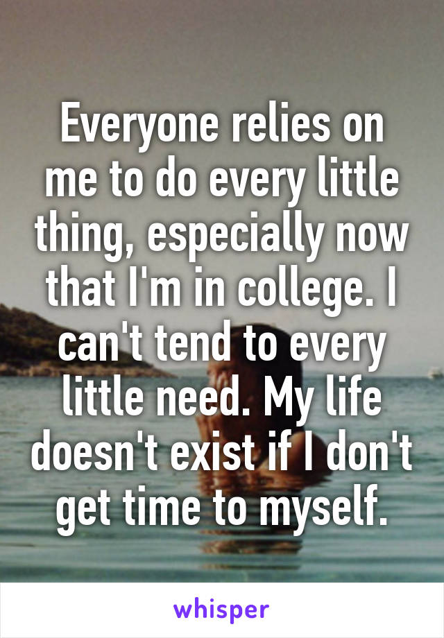 Everyone relies on me to do every little thing, especially now that I'm in college. I can't tend to every little need. My life doesn't exist if I don't get time to myself.