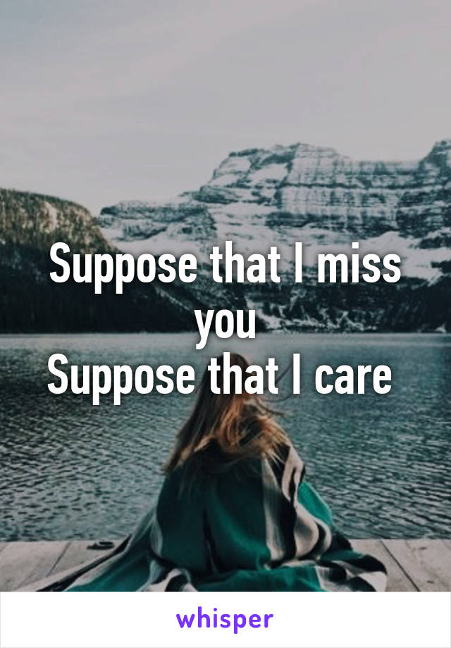 Suppose that I miss you Suppose that I care