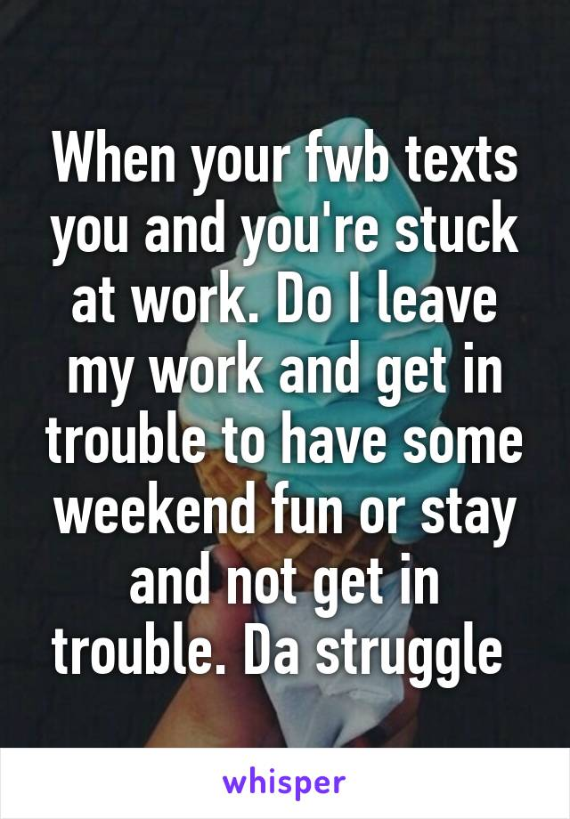 When your fwb texts you and you're stuck at work. Do I leave my work and get in trouble to have some weekend fun or stay and not get in trouble. Da struggle