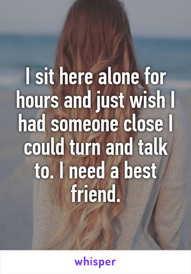 I sit here alone for hours and just wish I had someone close I could turn and talk to. I need a best friend.