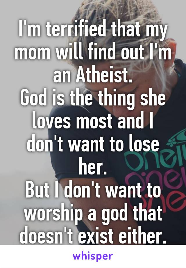 I'm terrified that my mom will find out I'm an Atheist. God is the thing she loves most and I don't want to lose her. But I don't want to worship a god that doesn't exist either.